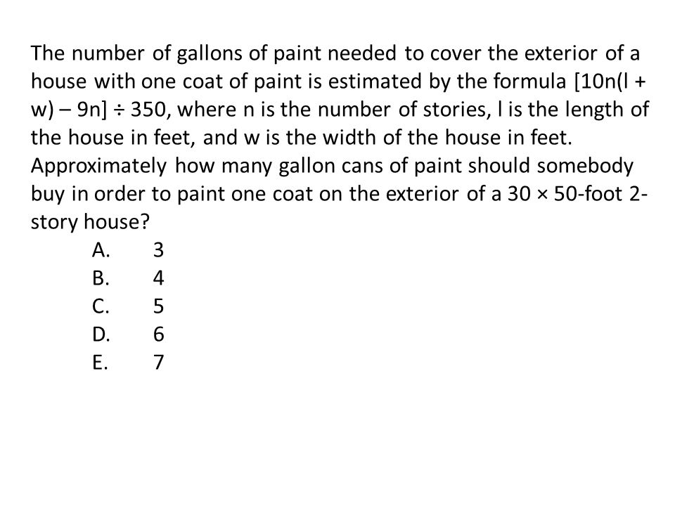 The number of gallons of paint needed to cover the exterior of a house with one coat of paint is estimated by the formula [10n(l + w) – 9n] ÷ 350, where n is the number of stories, l is the length of the house in feet, and w is the width of the house in feet. Approximately how many gallon cans of paint should somebody buy in order to paint one coat on the exterior of a 30 × 50-foot 2-story house